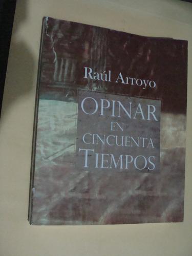 libro opinar en cincuenta tiempos , raul arroyo , año 2006 ,