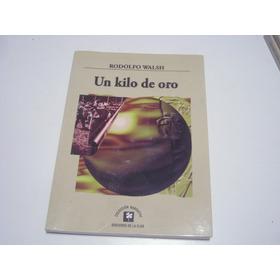 Libro Un Kilo De Oro - Rodolfo Walsh Estado Impecable S/ Uso