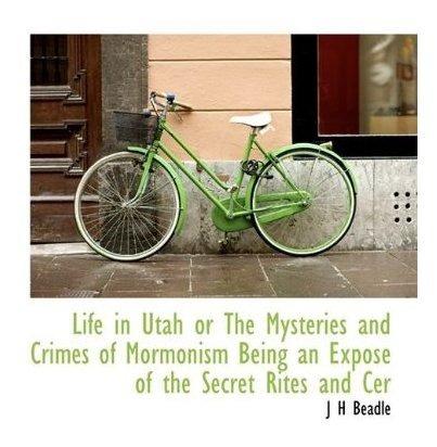 life in utah or the mysteries and crimes of mormonism being
