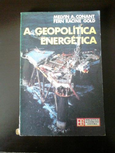 livro - a  geopolítica energética  - melvin a. conant