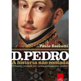Livro Dom Pedro - A História Não Contada Por Paulo Rezzutti