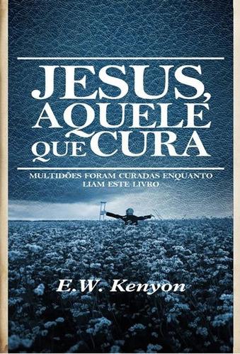 livro e.w.kenyon - jesus,aquele que cura
