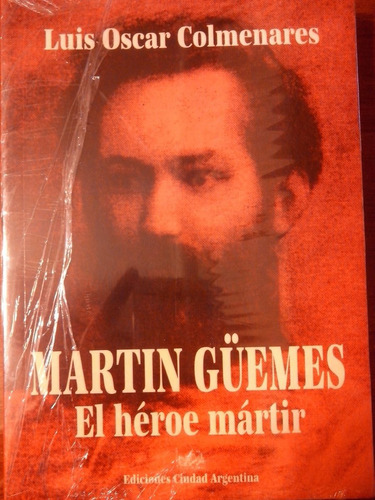 martín güemes. el héroe mártir - colmenares