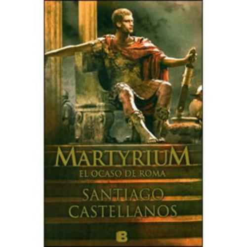 martyrium. el ocaso de roma - santiago castellanos