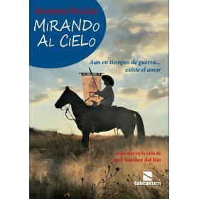 Mirando Al Cielo. Vida De José Sánchez Del Río. Joselito