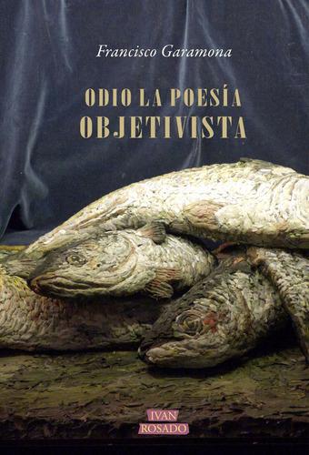 odio la poesía objetivista - francisco garamona