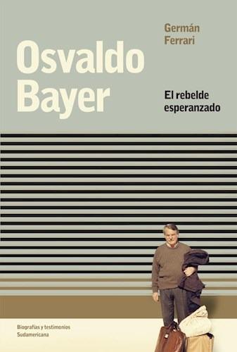 Resultado de imagen para FERRARI, Germán.Osvaldo Bayer: El rebelde esperanzado, Buenos Aires, Sudamericana, 2018. (Biografía)