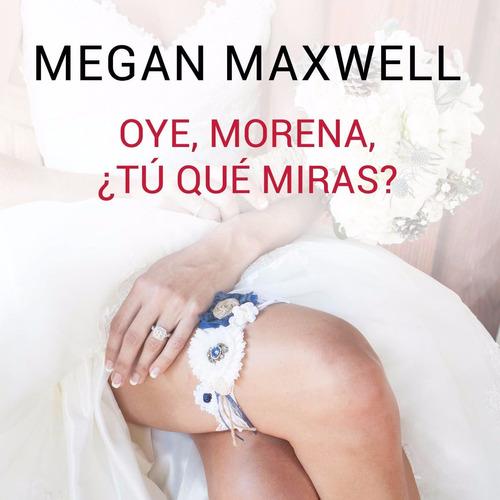 oye morena ¿tu qué miras?  megan maxwell. alta calidad pdf