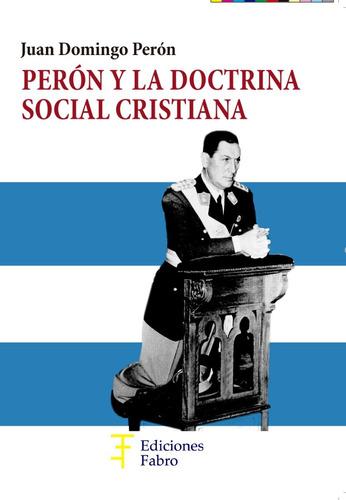 perón y la doctrina social cristiana . ed fabro