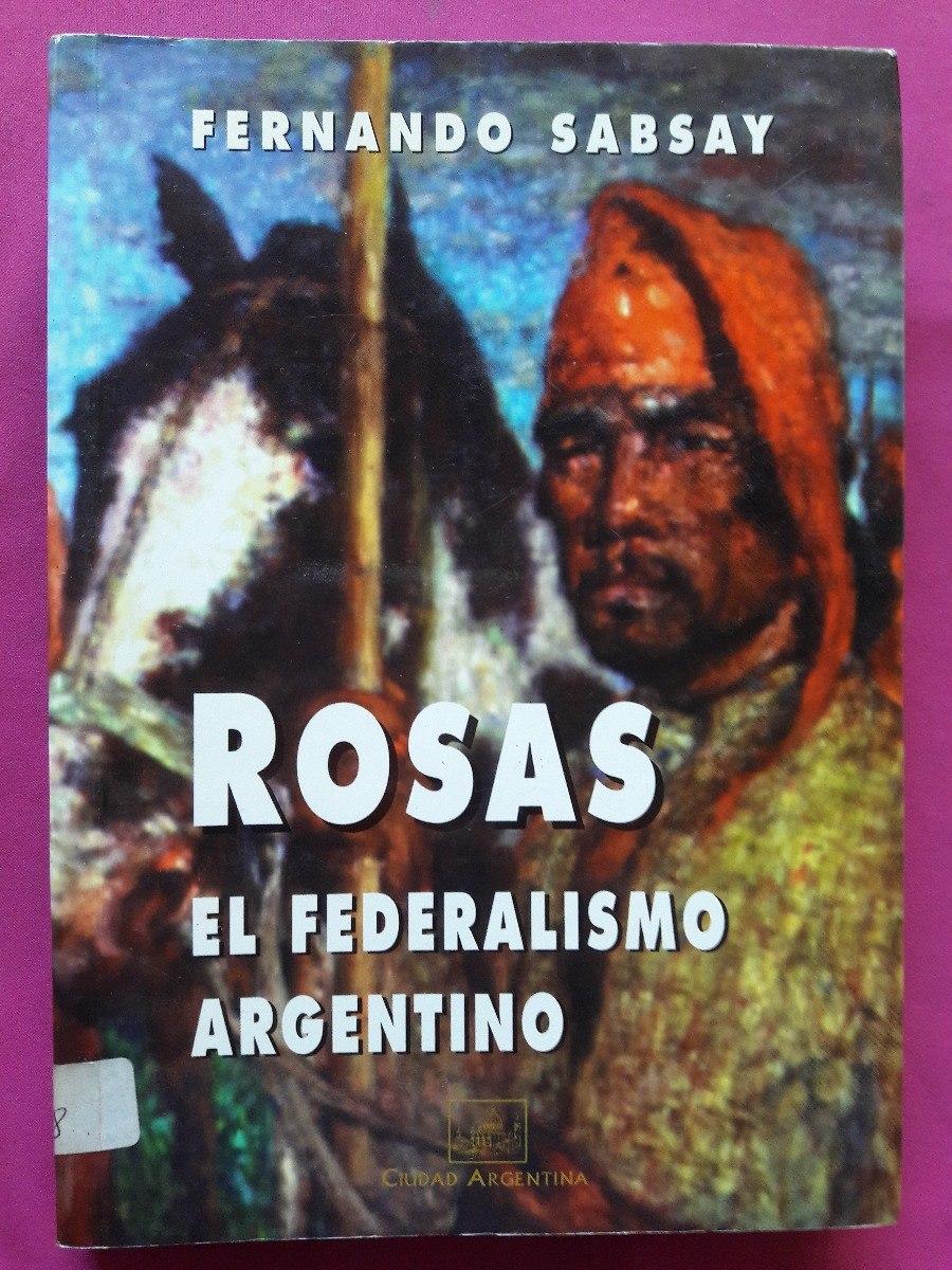 Rosas El Federalismo Argentino - Fernando Sabsay - $ 140,00