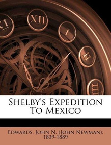 Shelby's Expedition To Mexico John N Edwards
