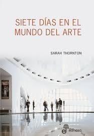 siete dias en el mundo del arte. sarah thornton. villa cresp