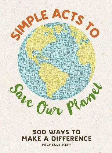 simple acts to save our planet : 500 ways to make a differen