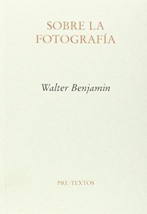 sobre la fotografía, walter benjamin, ed. pre-textos #