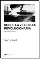 sobre la violencia revolucionaria, vezzetti, ed. siglo xxi