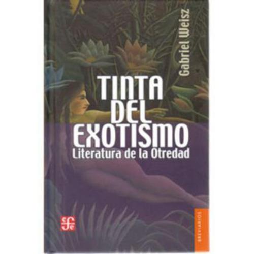 tinta del exotismo. literatura de la otredad - gabriel weisz