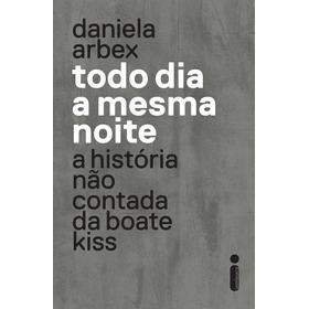 Todo Dia A Mesma Noite A História Não Contada Da Boate Kiss