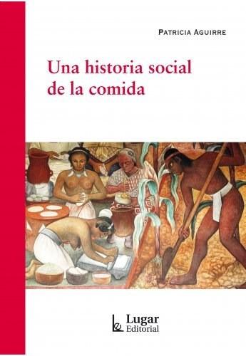 una historia social de la comida - aguirre, patricia