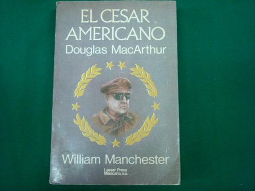 william manchester, el cesar americano douglas macarthur,