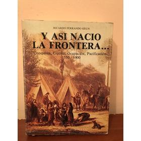 Y Así Nació La Frontera Conquista Guerra Ocupación Araucania